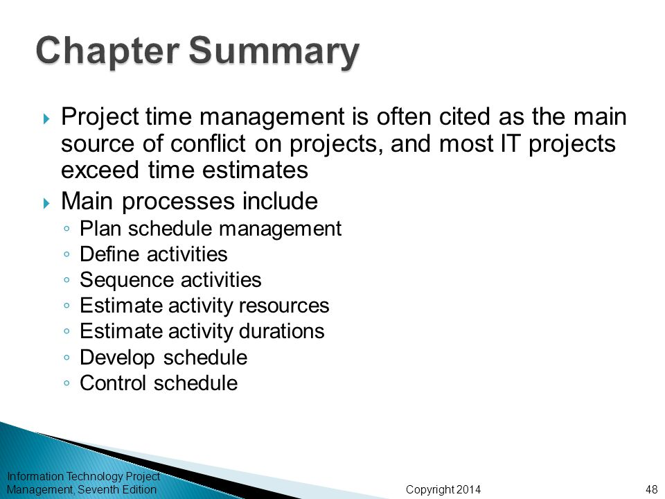 Copyright 2014 Information Technology Project Management, Seventh Edition  Project time management is often cited as the main source of conflict on projects, and most IT projects exceed time estimates  Main processes include ◦ Plan schedule management ◦ Define activities ◦ Sequence activities ◦ Estimate activity resources ◦ Estimate activity durations ◦ Develop schedule ◦ Control schedule 48