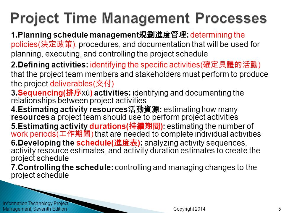Copyright 2014 Information Technology Project Management, Seventh Edition 1.Planning schedule management 規劃進度管理 : determining the policies( 決定政策 ), procedures, and documentation that will be used for planning, executing, and controlling the project schedule 2.Defining activities: identifying the specific activities( 確定具體的活動 ) that the project team members and stakeholders must perform to produce the project deliverables( 交付 ) 3.Sequencing( 排序 xù) activities: identifying and documenting the relationships between project activities 4.Estimating activity resources 活動資源 : estimating how many resources a project team should use to perform project activities 5.Estimating activity durations( 持續期間 ): estimating the number of work periods( 工作期間 ) that are needed to complete individual activities 6.Developing the schedule( 進度表 ): analyzing activity sequences, activity resource estimates, and activity duration estimates to create the project schedule 7.Controlling the schedule: controlling and managing changes to the project schedule 5