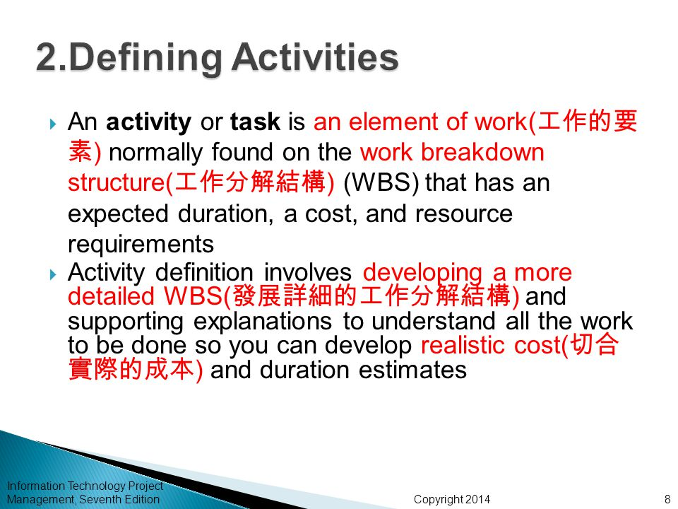 Copyright 2014 Information Technology Project Management, Seventh Edition  An activity or task is an element of work( 工作的要 素 ) normally found on the work breakdown structure( 工作分解結構 ) (WBS) that has an expected duration, a cost, and resource requirements  Activity definition involves developing a more detailed WBS( 發展詳細的工作分解結構 ) and supporting explanations to understand all the work to be done so you can develop realistic cost( 切合 實際的成本 ) and duration estimates 8