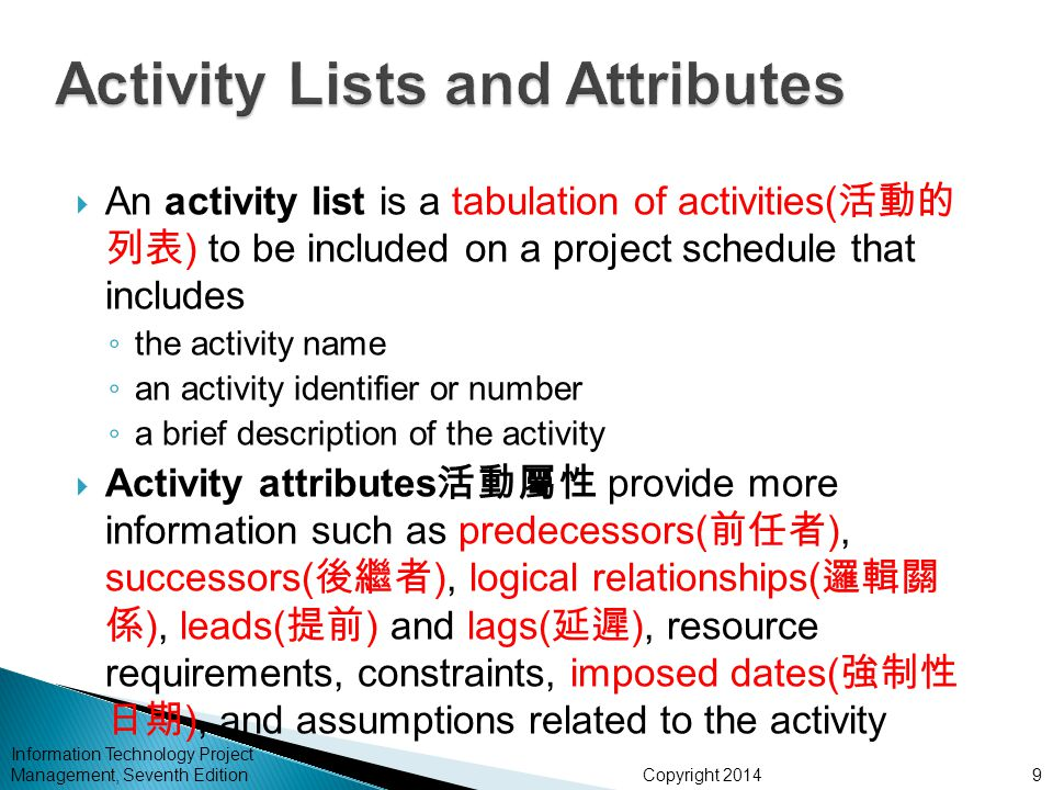 Copyright 2014 Information Technology Project Management, Seventh Edition  An activity list is a tabulation of activities( 活動的 列表 ) to be included on a project schedule that includes ◦ the activity name ◦ an activity identifier or number ◦ a brief description of the activity  Activity attributes 活動屬性 provide more information such as predecessors( 前任者 ), successors( 後繼者 ), logical relationships( 邏輯關 係 ), leads( 提前 ) and lags( 延遲 ), resource requirements, constraints, imposed dates( 強制性 日期 ), and assumptions related to the activity 9