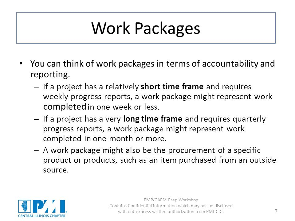 PMP/CAPM Prep Workshop Contains Confidential information which may not be disclosed with out express written authorization from PMI-CIC. 7 Work Packag