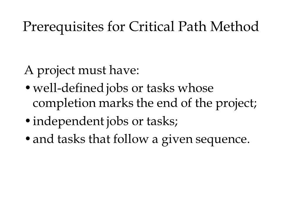 Prerequisites for Critical Path Method A project must have: well-defined jobs or tasks whose completion marks the end of the project; independent jobs or tasks; and tasks that follow a given sequence.