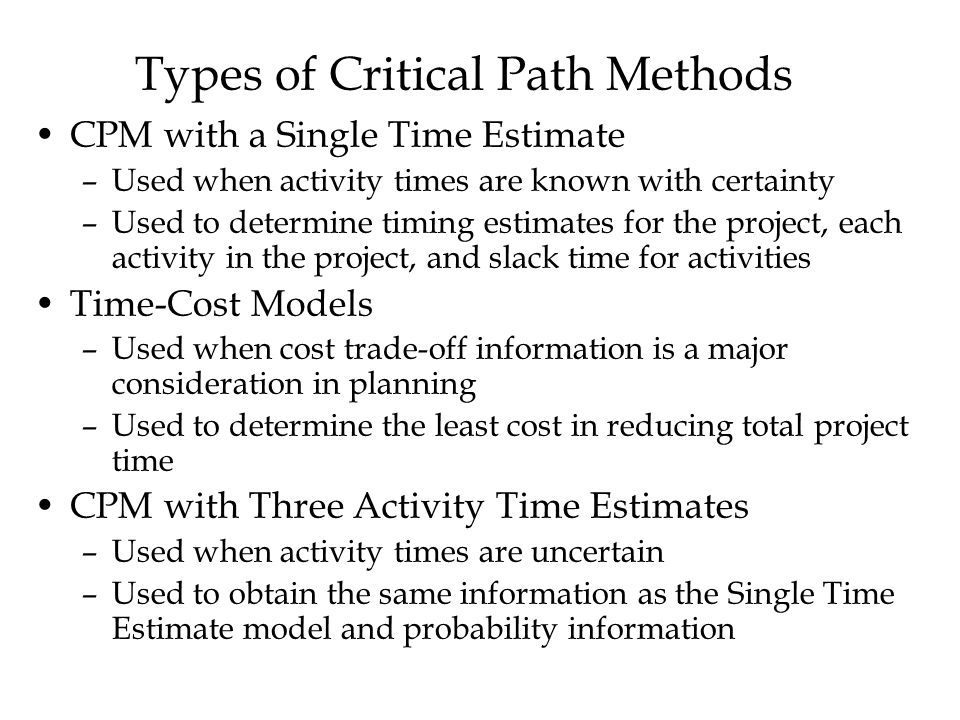 Types of Critical Path Methods CPM with a Single Time Estimate –Used when activity times are known with certainty –Used to determine timing estimates for the project, each activity in the project, and slack time for activities Time-Cost Models –Used when cost trade-off information is a major consideration in planning –Used to determine the least cost in reducing total project time CPM with Three Activity Time Estimates –Used when activity times are uncertain –Used to obtain the same information as the Single Time Estimate model and probability information
