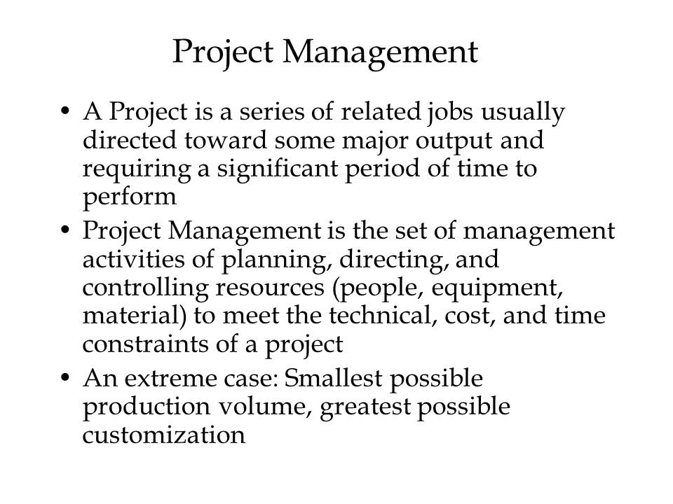 Project Management A Project is a series of related jobs usually directed toward some major output and requiring a significant period of time to perform Project Management is the set of management activities of planning, directing, and controlling resources (people, equipment, material) to meet the technical, cost, and time constraints of a project An extreme case: Smallest possible production volume, greatest possible customization