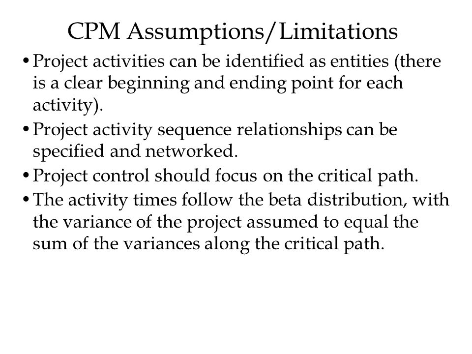 CPM Assumptions/Limitations Project activities can be identified as entities (there is a clear beginning and ending point for each activity).