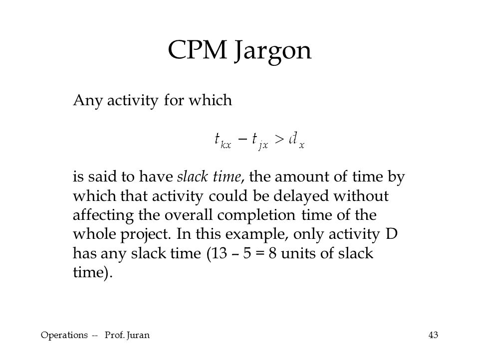 Operations -- Prof. Juran43 CPM Jargon Any activity for which is said to have slack time, the amount of time by which that activity could be delayed w