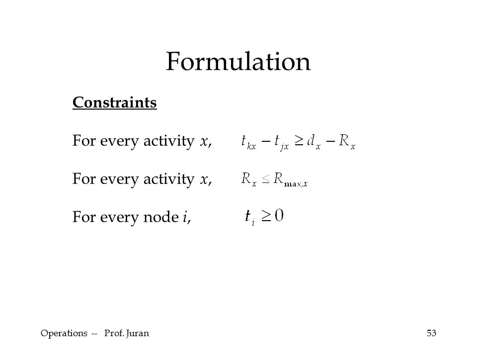 Operations -- Prof. Juran53 Formulation Constraints For every activity x, For every node i,