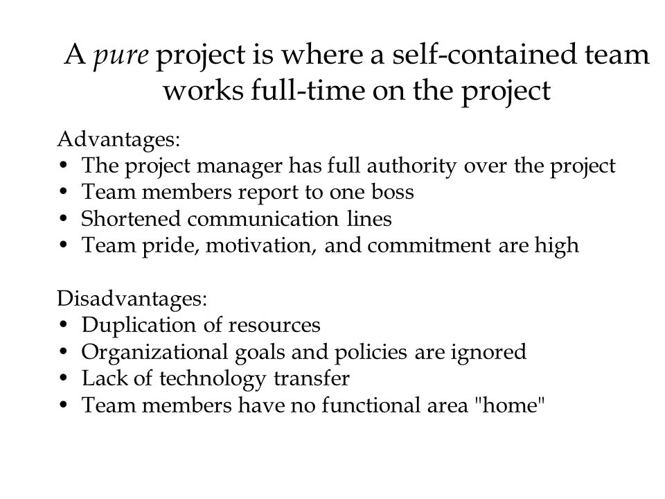 A pure project is where a self-contained team works full-time on the project Advantages: The project manager has full authority over the project Team members report to one boss Shortened communication lines Team pride, motivation, and commitment are high Disadvantages: Duplication of resources Organizational goals and policies are ignored Lack of technology transfer Team members have no functional area home