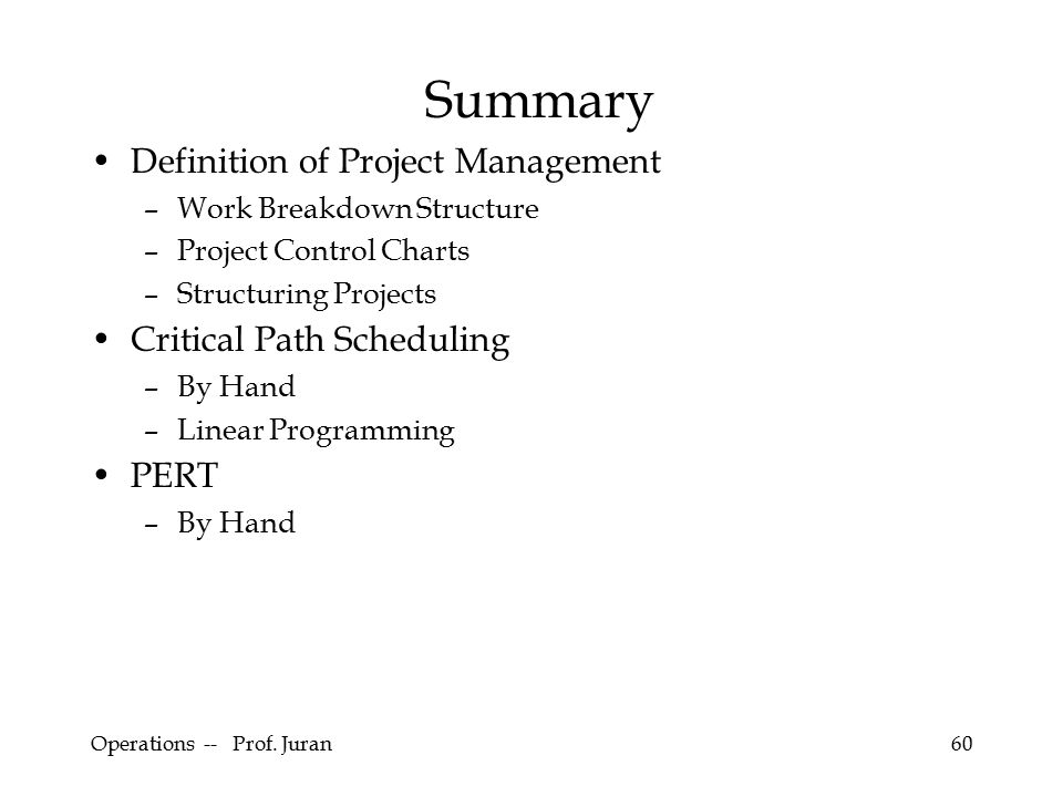 Operations -- Prof. Juran60 Summary Definition of Project Management –Work Breakdown Structure –Project Control Charts –Structuring Projects Critical