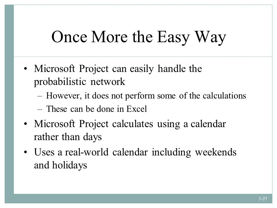5-27 Once More the Easy Way Microsoft Project can easily handle the probabilistic network –However, it does not perform some of the calculations –These can be done in Excel Microsoft Project calculates using a calendar rather than days Uses a real-world calendar including weekends and holidays