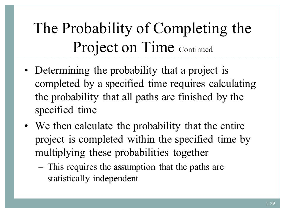 5-29 The Probability of Completing the Project on Time Continued Determining the probability that a project is completed by a specified time requires calculating the probability that all paths are finished by the specified time We then calculate the probability that the entire project is completed within the specified time by multiplying these probabilities together –This requires the assumption that the paths are statistically independent