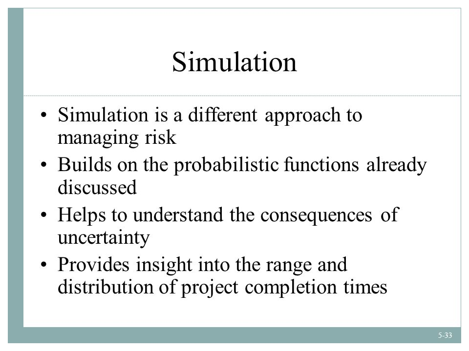 5-33 Simulation Simulation is a different approach to managing risk Builds on the probabilistic functions already discussed Helps to understand the consequences of uncertainty Provides insight into the range and distribution of project completion times
