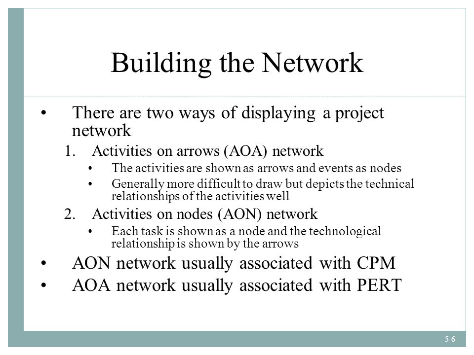 5-6 Building the Network There are two ways of displaying a project network 1.Activities on arrows (AOA) network The activities are shown as arrows and events as nodes Generally more difficult to draw but depicts the technical relationships of the activities well 2.Activities on nodes (AON) network Each task is shown as a node and the technological relationship is shown by the arrows AON network usually associated with CPM AOA network usually associated with PERT