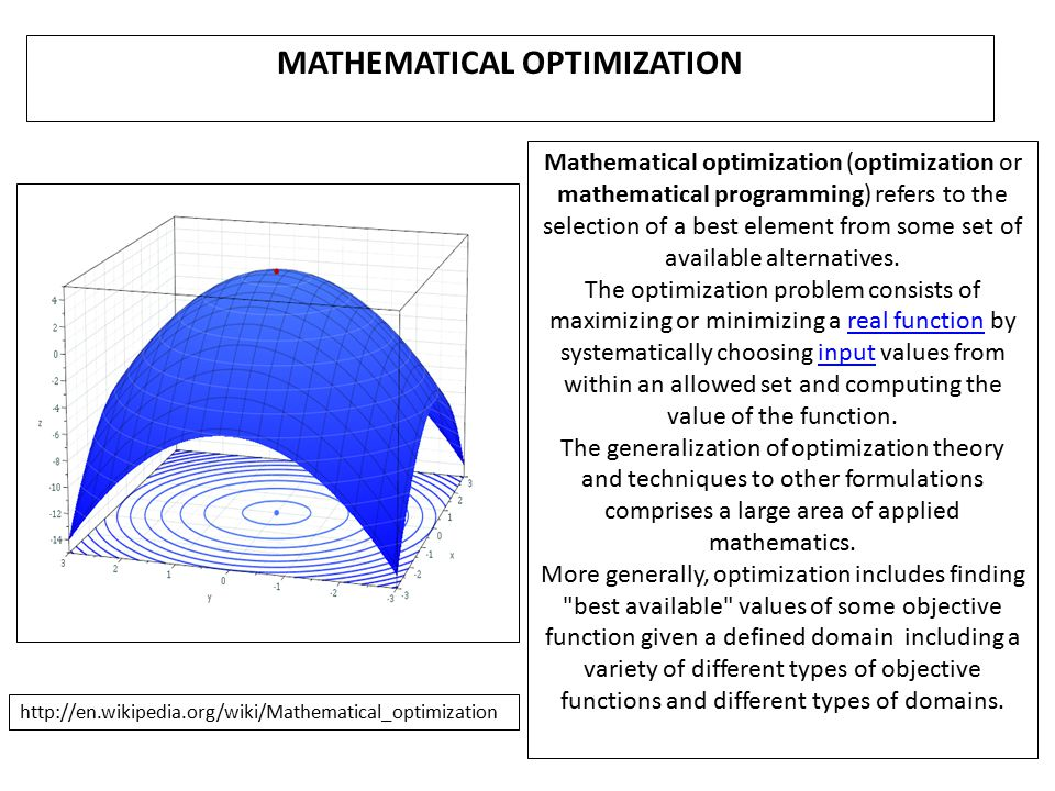 MATHEMATICAL OPTIMIZATION Mathematical optimization (optimization or mathematical programming) refers to the selection of a best element from some set of available alternatives.