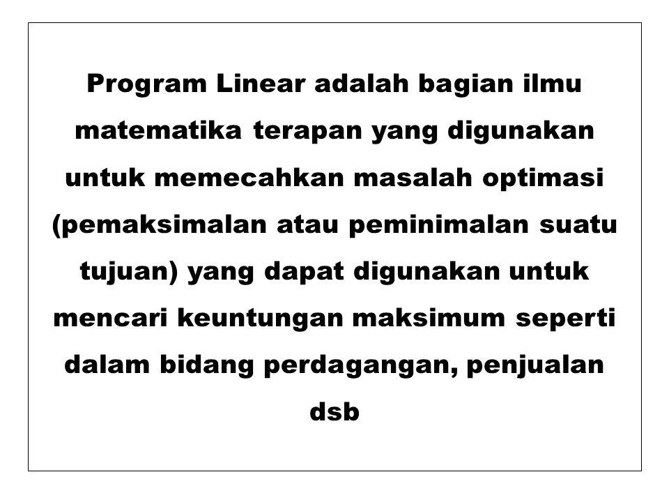 Program Linear adalah bagian ilmu matematika terapan yang digunakan untuk memecahkan masalah optimasi (pemaksimalan atau peminimalan suatu tujuan) yang dapat digunakan untuk mencari keuntungan maksimum seperti dalam bidang perdagangan, penjualan dsb