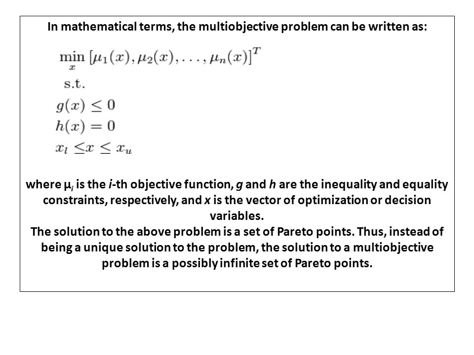 In mathematical terms, the multiobjective problem can be written as: where μ i is the i-th objective function, g and h are the inequality and equality constraints, respectively, and x is the vector of optimization or decision variables.