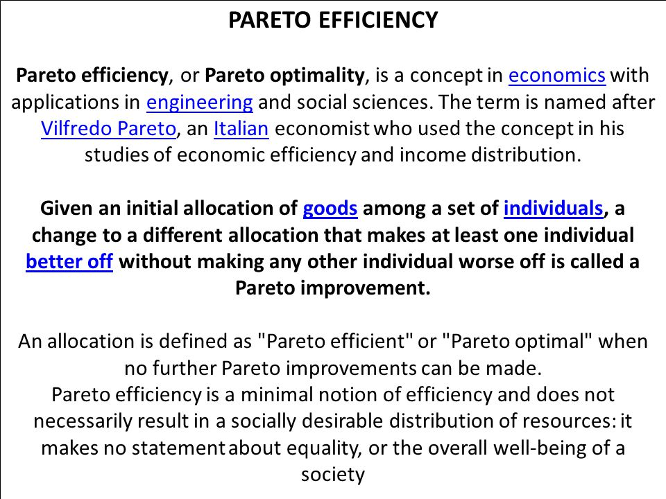PARETO EFFICIENCY Pareto efficiency, or Pareto optimality, is a concept in economics with applications in engineering and social sciences.