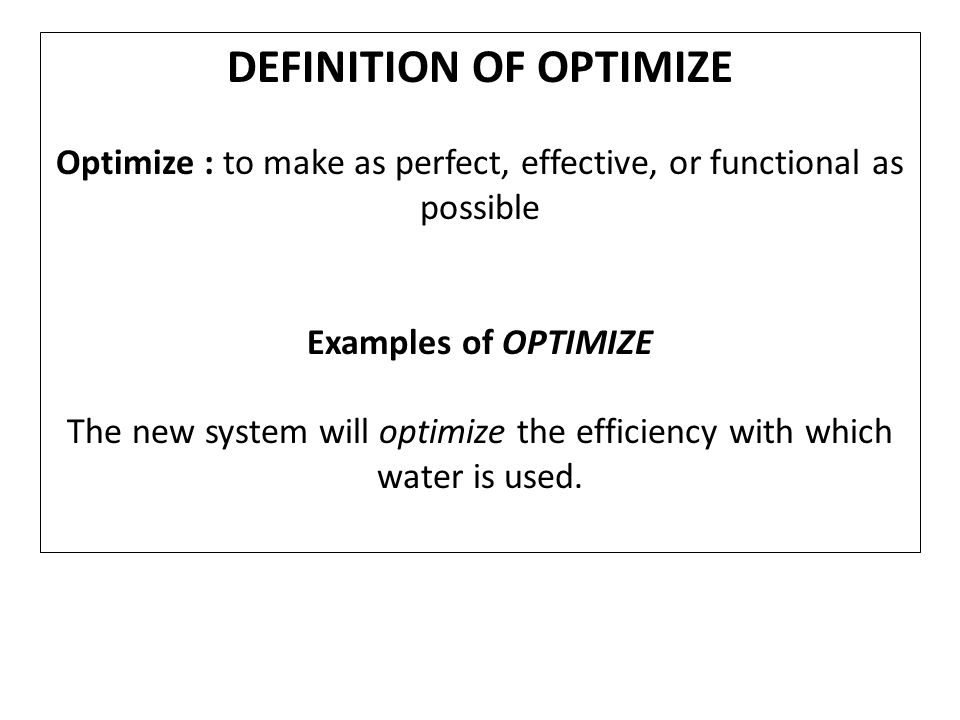 DEFINITION OF OPTIMIZE Optimize : to make as perfect, effective, or functional as possible Examples of OPTIMIZE The new system will optimize the efficiency with which water is used.