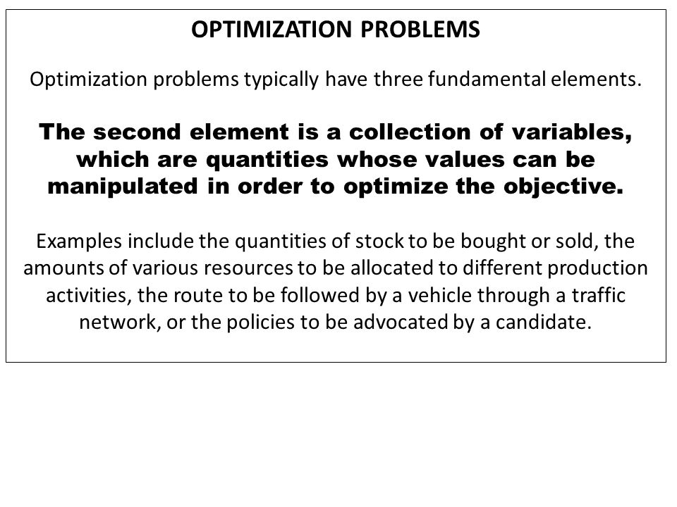 FEASIBILITY PROBLEM The satisfiability problem, also called the feasibility problem, is just the problem of finding any feasible solution at all without regard to objective value.feasible solution This can be regarded as the special case of mathematical optimization where the objective value is the same for every solution, and thus any solution is optimal.