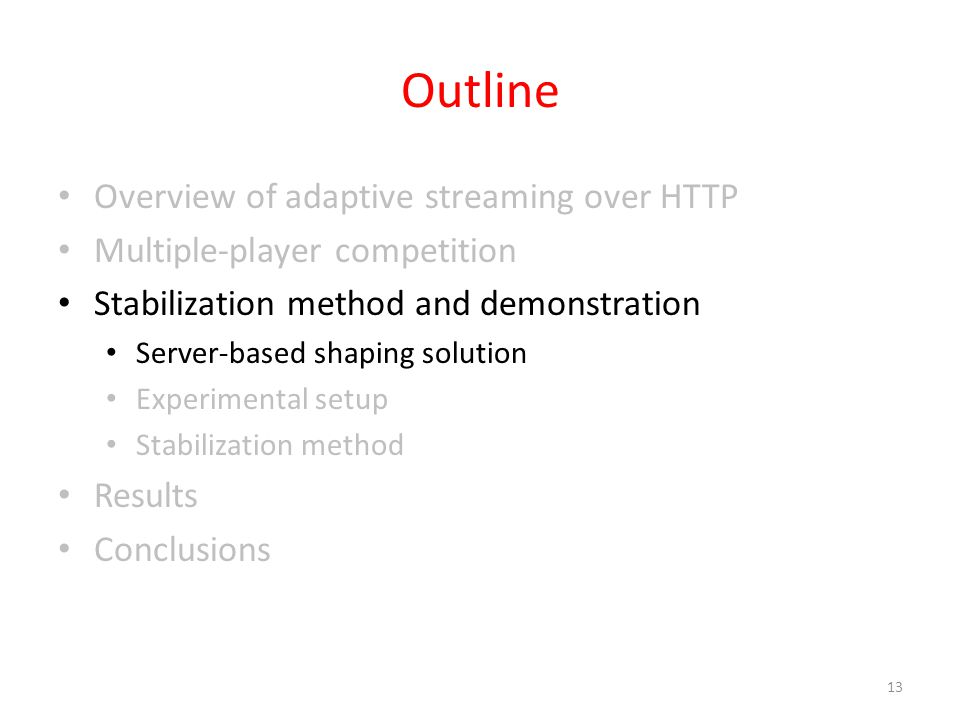 Outline Overview of adaptive streaming over HTTP Multiple-player competition Stabilization method and demonstration Server-based shaping solution Experimental setup Stabilization method Results Conclusions 13