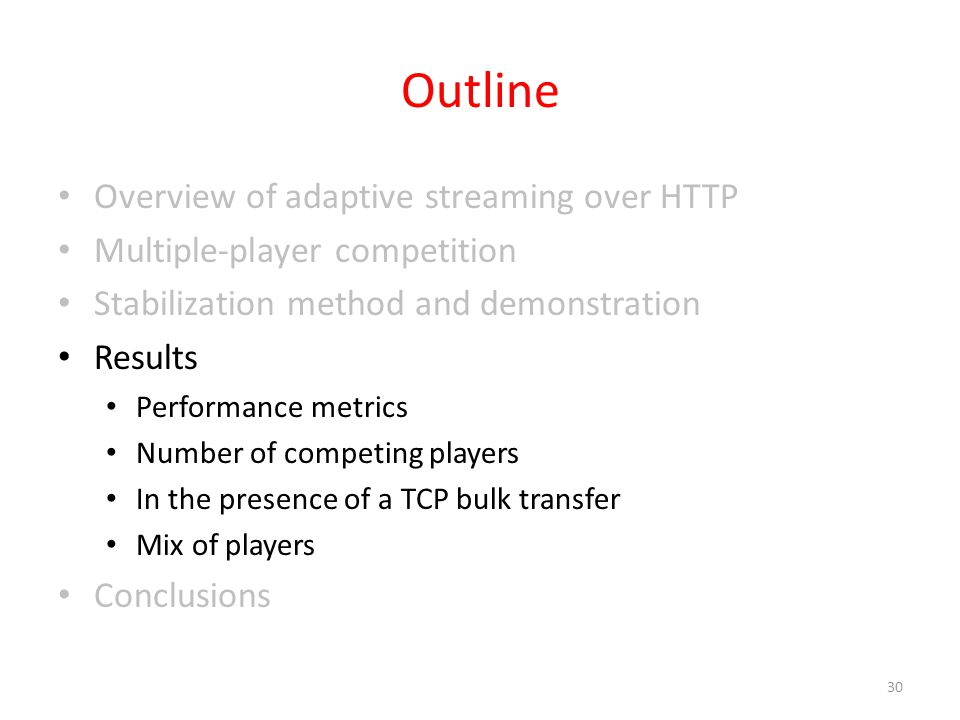 Overview of adaptive streaming over HTTP Multiple-player competition Stabilization method and demonstration Results Performance metrics Number of competing players In the presence of a TCP bulk transfer Mix of players Conclusions 30