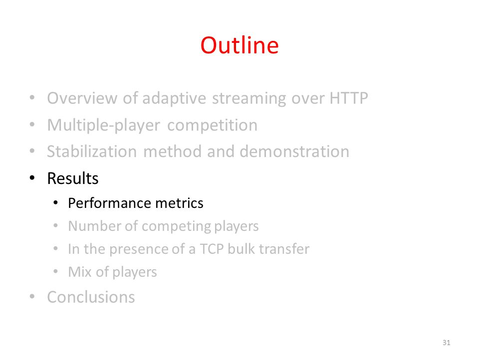 Outline Overview of adaptive streaming over HTTP Multiple-player competition Stabilization method and demonstration Results Performance metrics Number of competing players In the presence of a TCP bulk transfer Mix of players Conclusions 31