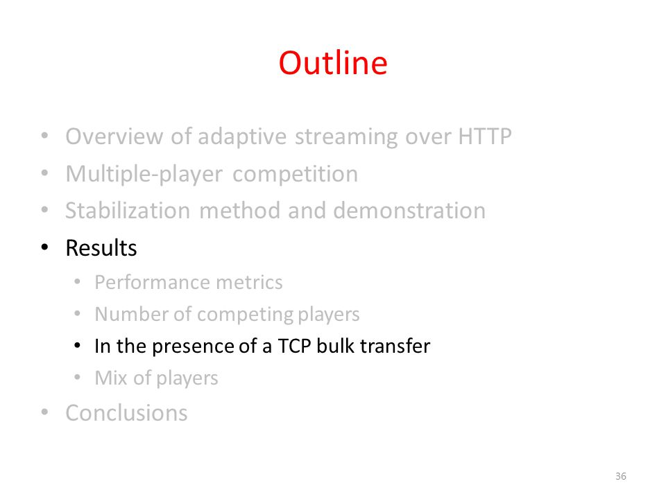 Outline Overview of adaptive streaming over HTTP Multiple-player competition Stabilization method and demonstration Results Performance metrics Number of competing players In the presence of a TCP bulk transfer Mix of players Conclusions 36