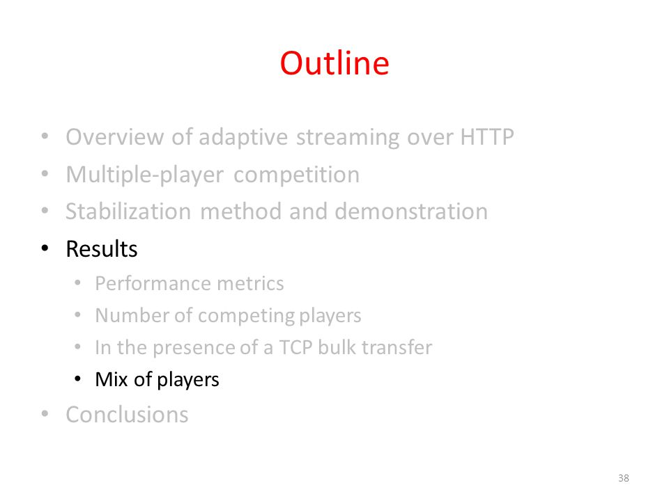 Outline Overview of adaptive streaming over HTTP Multiple-player competition Stabilization method and demonstration Results Performance metrics Number of competing players In the presence of a TCP bulk transfer Mix of players Conclusions 38