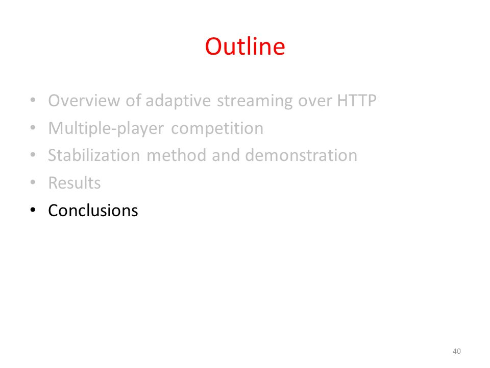 Outline Overview of adaptive streaming over HTTP Multiple-player competition Stabilization method and demonstration Results Conclusions 40