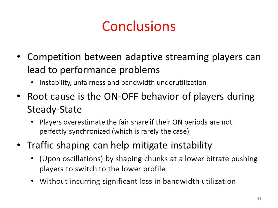 Conclusions Competition between adaptive streaming players can lead to performance problems Instability, unfairness and bandwidth underutilization Root cause is the ON-OFF behavior of players during Steady-State Players overestimate the fair share if their ON periods are not perfectly synchronized (which is rarely the case) Traffic shaping can help mitigate instability (Upon oscillations) by shaping chunks at a lower bitrate pushing players to switch to the lower profile Without incurring significant loss in bandwidth utilization 41