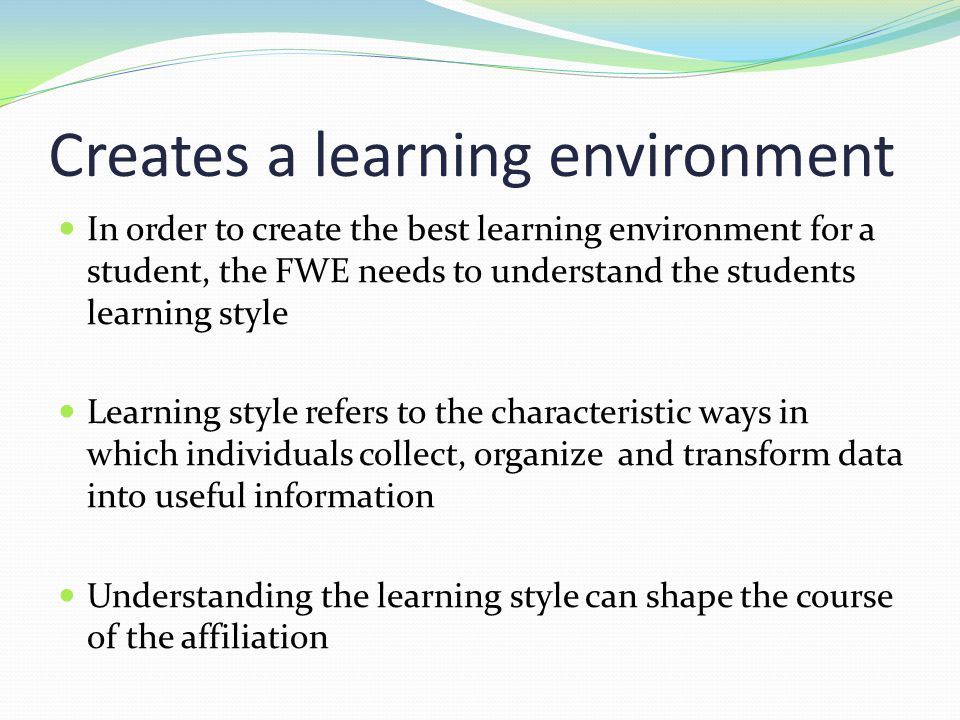 Creates a learning environment In order to create the best learning environment for a student, the FWE needs to understand the students learning style