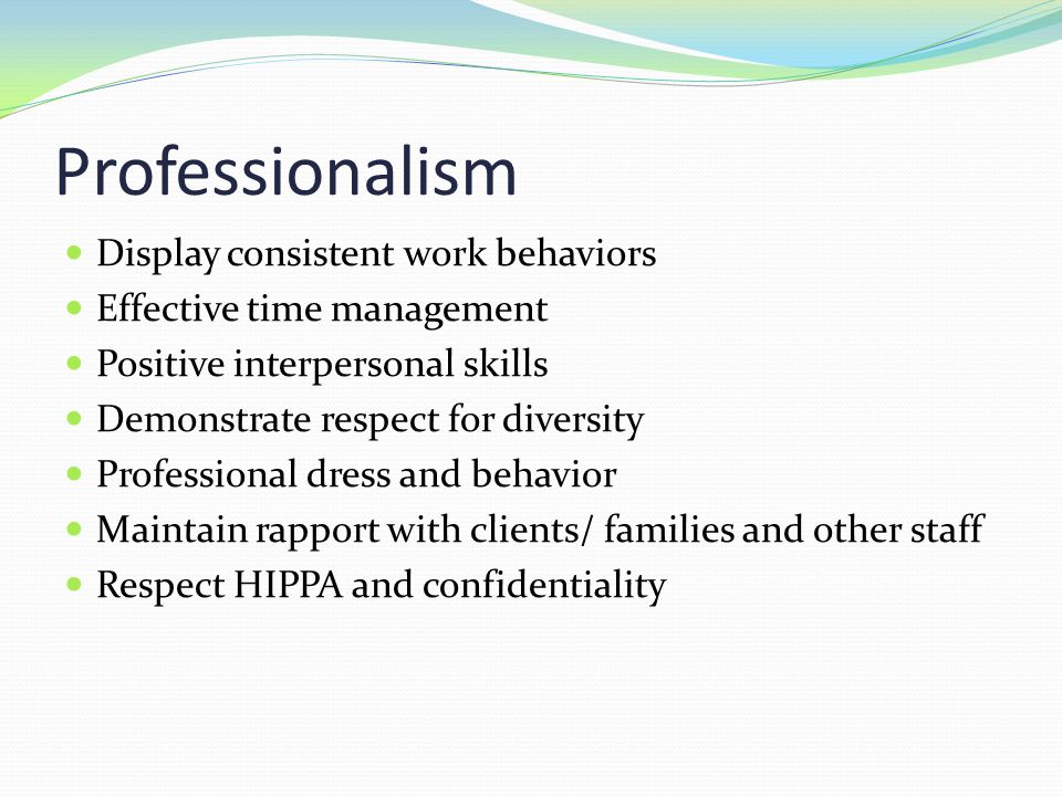 Professionalism Display consistent work behaviors Effective time management Positive interpersonal skills Demonstrate respect for diversity Profession