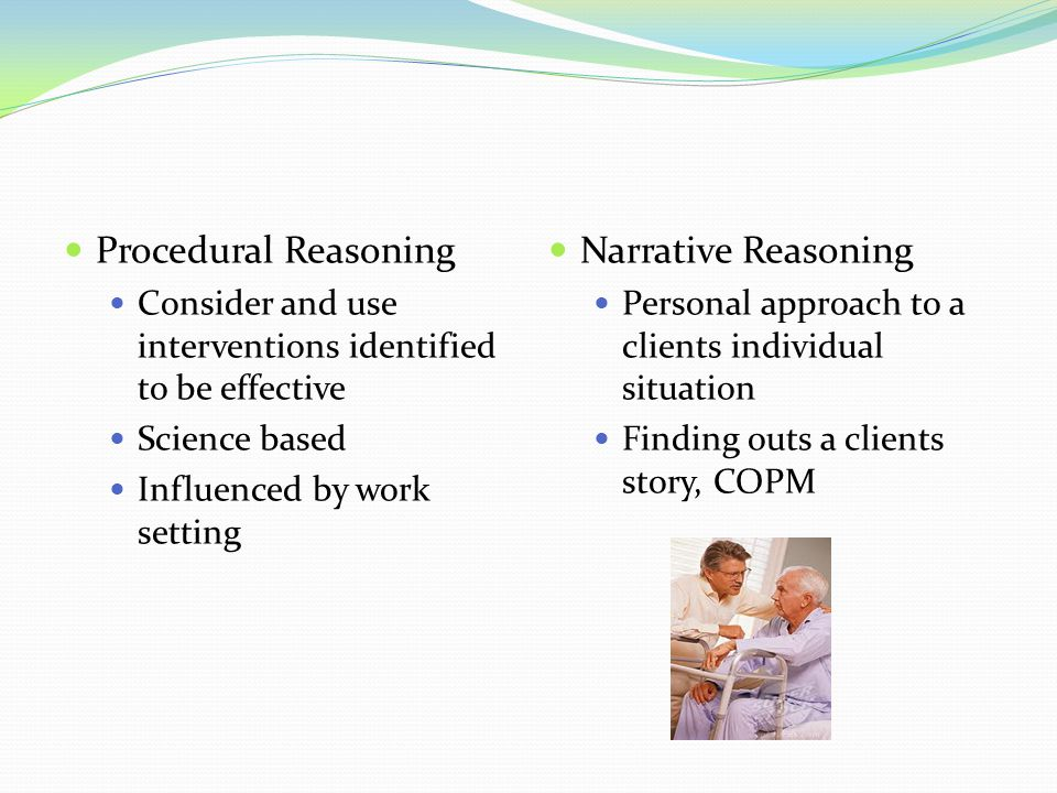 Procedural Reasoning Consider and use interventions identified to be effective Science based Influenced by work setting Narrative Reasoning Personal a