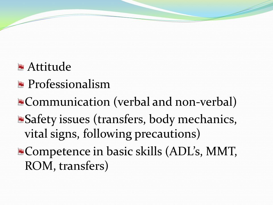 Attitude Professionalism Communication (verbal and non-verbal) Safety issues (transfers, body mechanics, vital signs, following precautions) Competenc