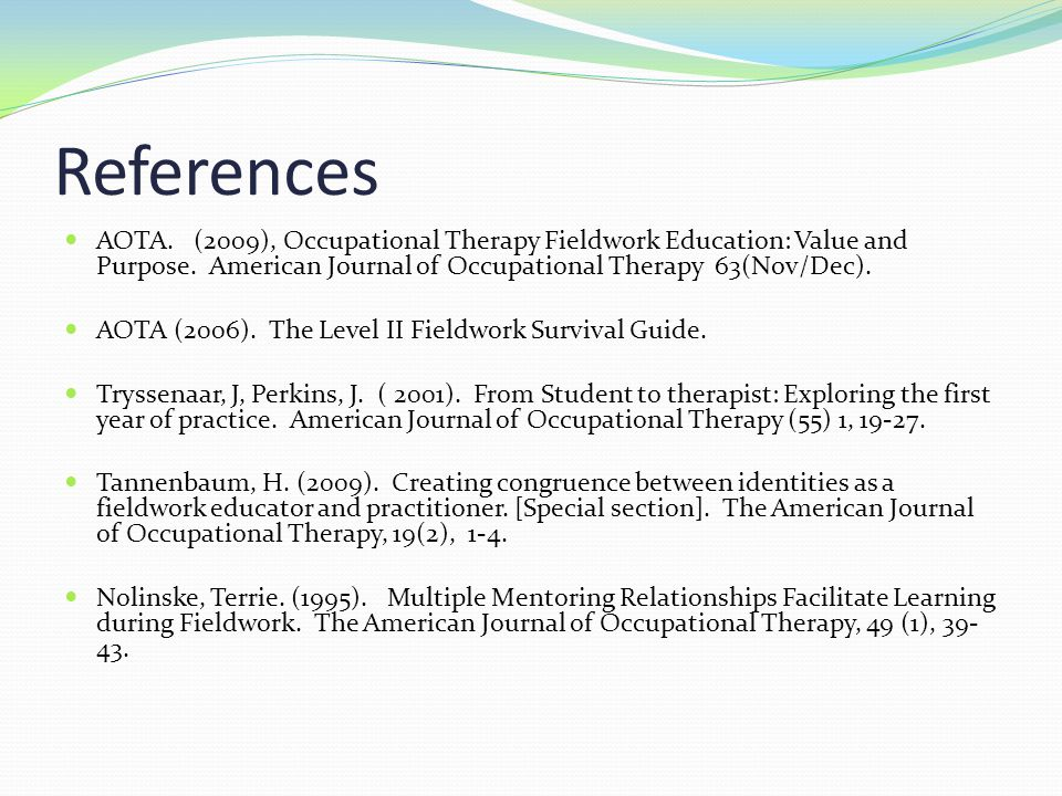 References AOTA. (2009), Occupational Therapy Fieldwork Education: Value and Purpose. American Journal of Occupational Therapy 63(Nov/Dec). AOTA (2006