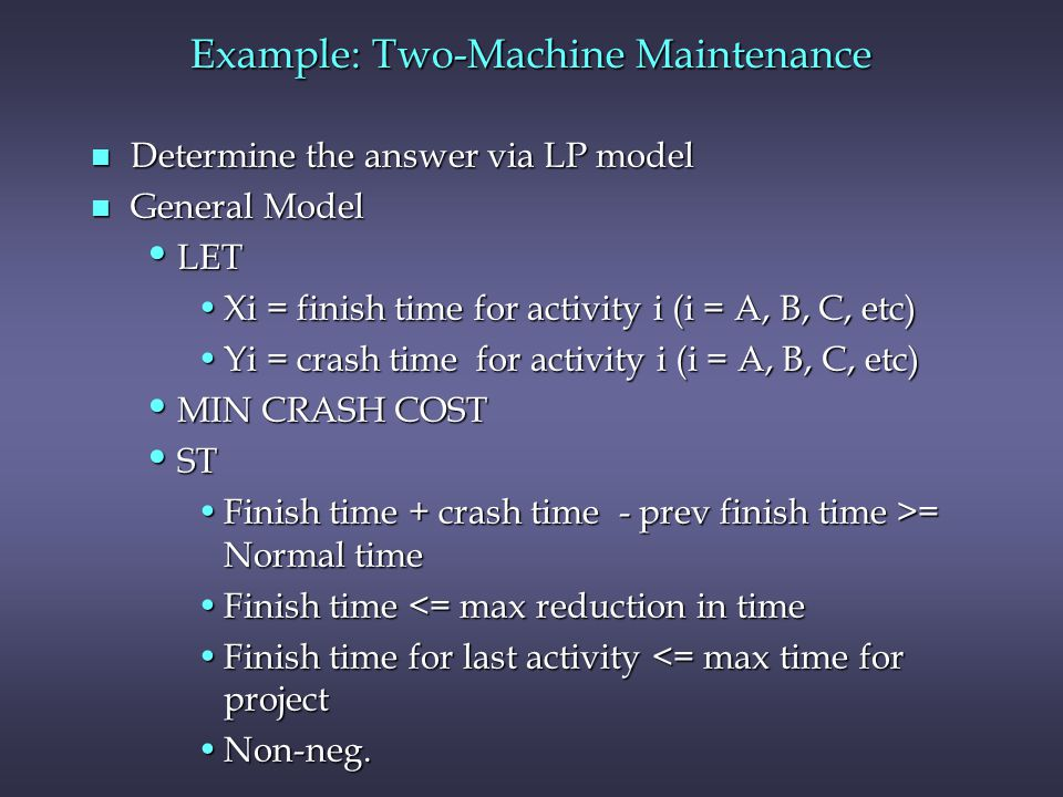 Example: Two-Machine Maintenance n Determine the answer via LP model n General Model LET LET Xi = finish time for activity i (i = A, B, C, etc)Xi = finish time for activity i (i = A, B, C, etc) Yi = crash time for activity i (i = A, B, C, etc)Yi = crash time for activity i (i = A, B, C, etc) MIN CRASH COST MIN CRASH COST ST ST Finish time + crash time - prev finish time >= Normal timeFinish time + crash time - prev finish time >= Normal time Finish time <= max reduction in timeFinish time <= max reduction in time Finish time for last activity <= max time for projectFinish time for last activity <= max time for project Non-neg.Non-neg.
