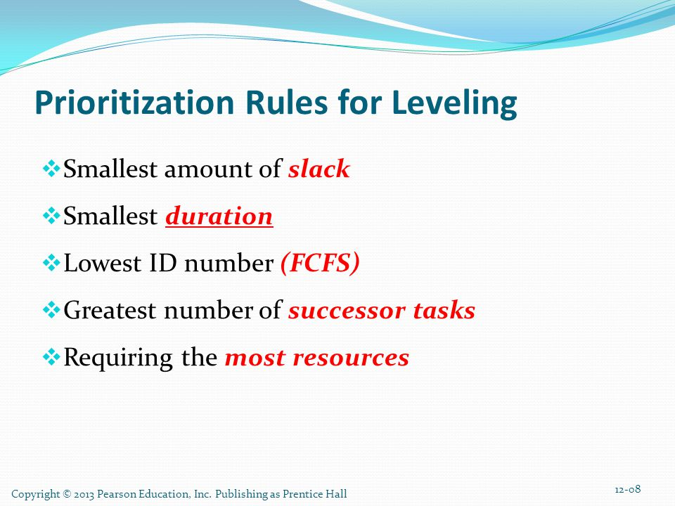 Copyright © 2013 Pearson Education, Inc. Publishing as Prentice Hall Prioritization Rules for Leveling  Smallest amount of slack  Smallest duration
