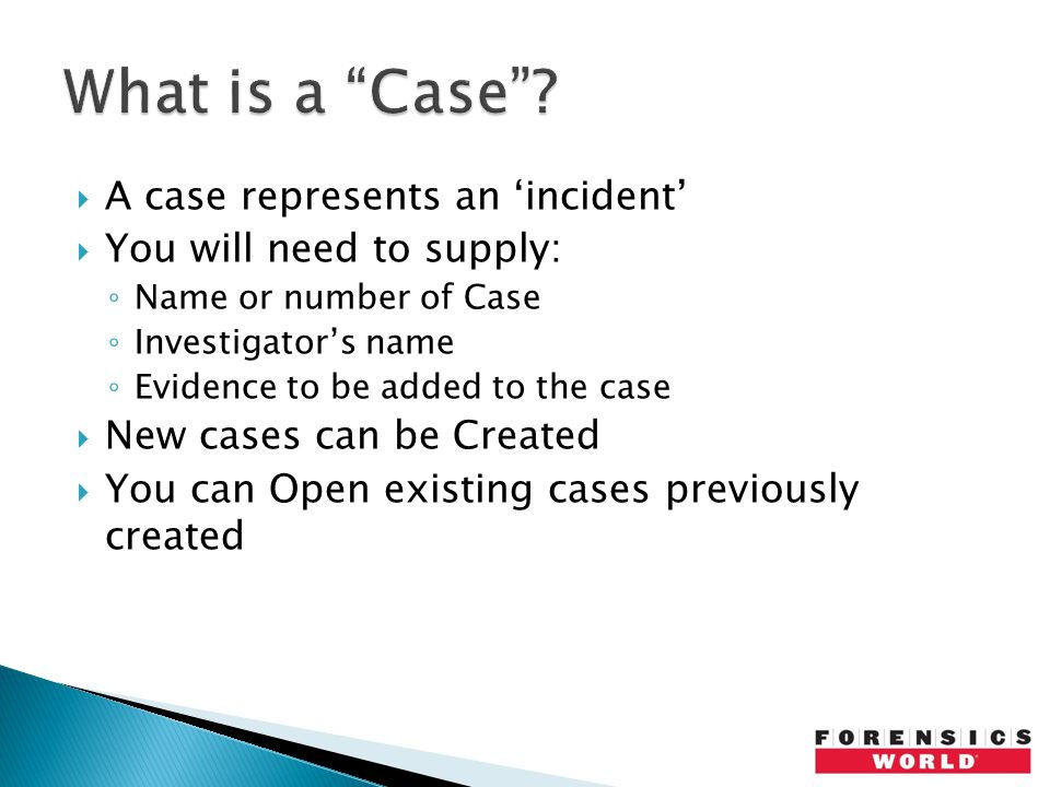  A case represents an 'incident'  You will need to supply: ◦ Name or number of Case ◦ Investigator's name ◦ Evidence to be added to the case  New cases can be Created  You can Open existing cases previously created