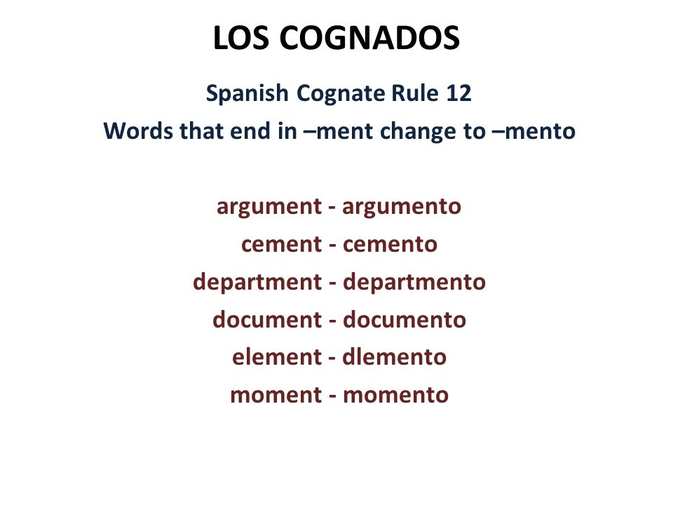 LOS COGNADOS Spanish Cognate Rule 12 Words that end in –ment change to –mento argument - argumento cement - cemento department - departmento document