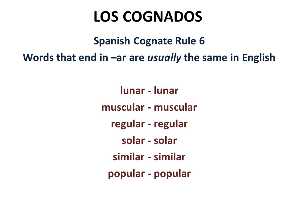 LOS COGNADOS Spanish Cognate Rule 6 Words that end in –ar are usually the same in English lunar - lunar muscular - muscular regular - regular solar -