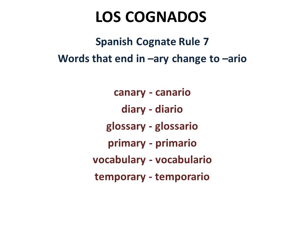 LOS COGNADOS Spanish Cognate Rule 7 Words that end in –ary change to –ario canary - canario diary - diario glossary - glossario primary - primario vocabulary - vocabulario temporary - temporario