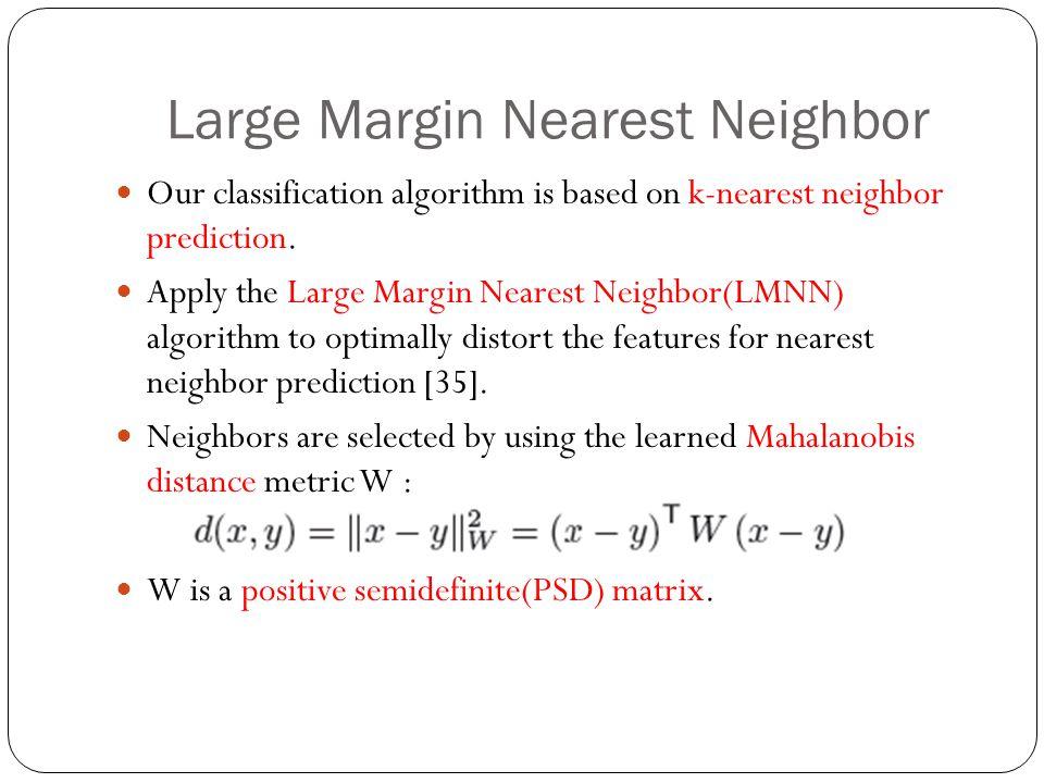 Large Margin Nearest Neighbor Our classification algorithm is based on k-nearest neighbor prediction. Apply the Large Margin Nearest Neighbor(LMNN) al