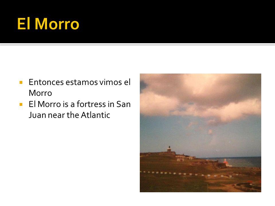  Entonces estamos vimos el Morro  El Morro is a fortress in San Juan near the Atlantic