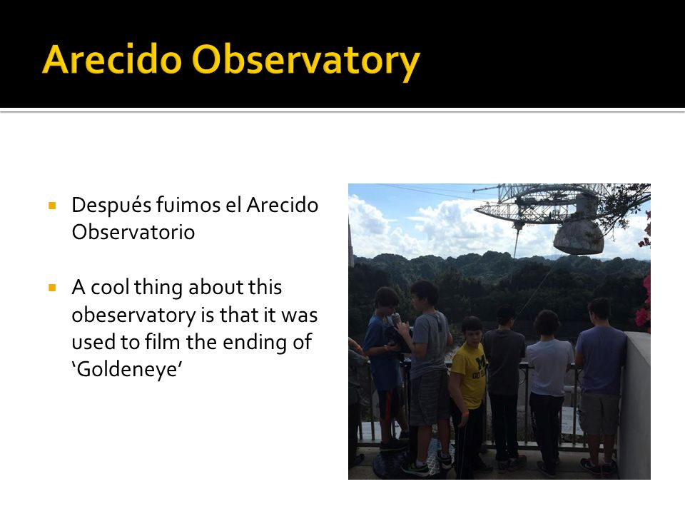  Después fuimos el Arecido Observatorio  A cool thing about this obeservatory is that it was used to film the ending of 'Goldeneye'