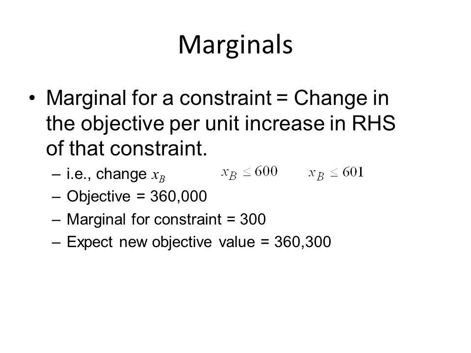 Marginals Marginal for a constraint = Change in the objective per unit increase in RHS of that constraint.