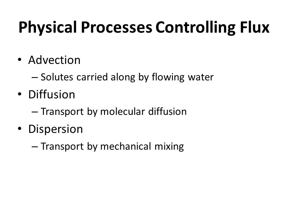 Physical Processes Controlling Flux Advection – Solutes carried along by flowing water Diffusion – Transport by molecular diffusion Dispersion – Trans