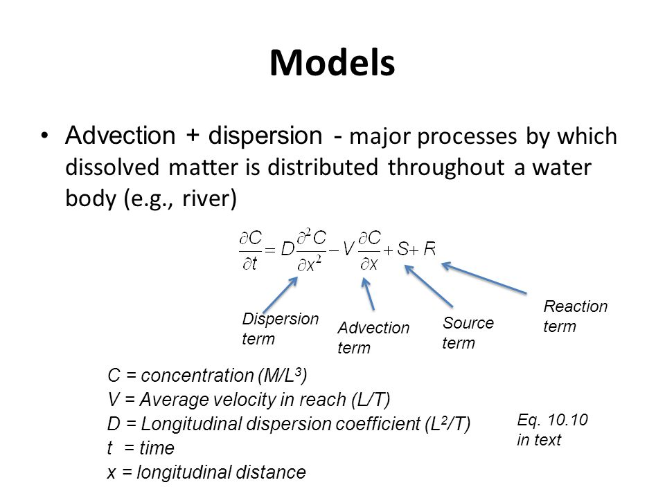 Models Advection + dispersion - major processes by which dissolved matter is distributed throughout a water body (e.g., river) C = concentration (M/L 3 ) V = Average velocity in reach (L/T) D = Longitudinal dispersion coefficient (L 2 /T) t= time x = longitudinal distance Advection term Dispersion term Source term Reaction term Eq.