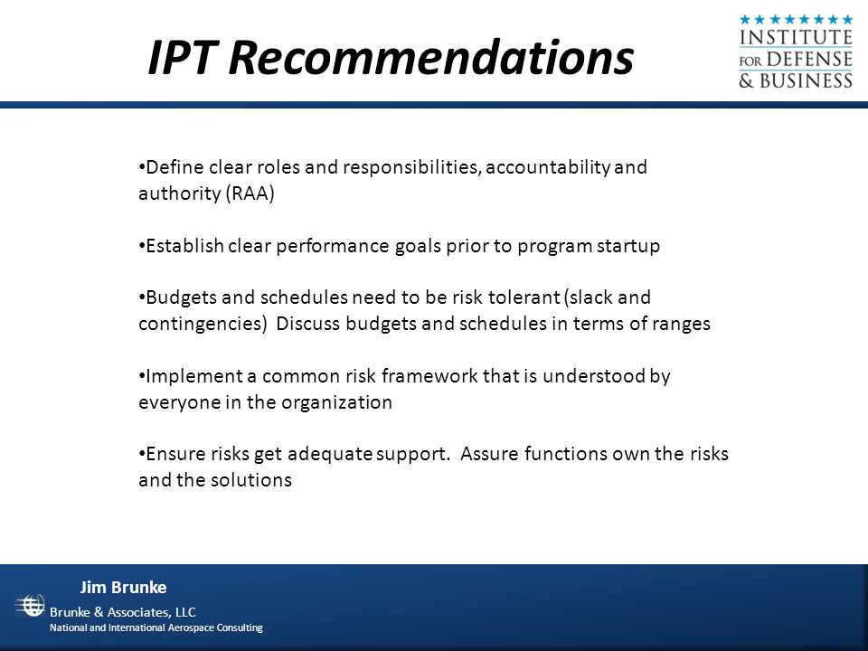 Jim Brunke Brunke & Associates, LLC National and International Aerospace Consulting Process Recommendations Establish process health metrics for each process Establish a review schedule for all processes Review- Effectiveness Efficiency Lessons learned from other processes Process changes in interconnected processes Training and education adequacy Recommendations Process improvements should focus on simplification Cost and velocity will improve Own your dependencies Capitalize on OPW (Other Peoples Work)
