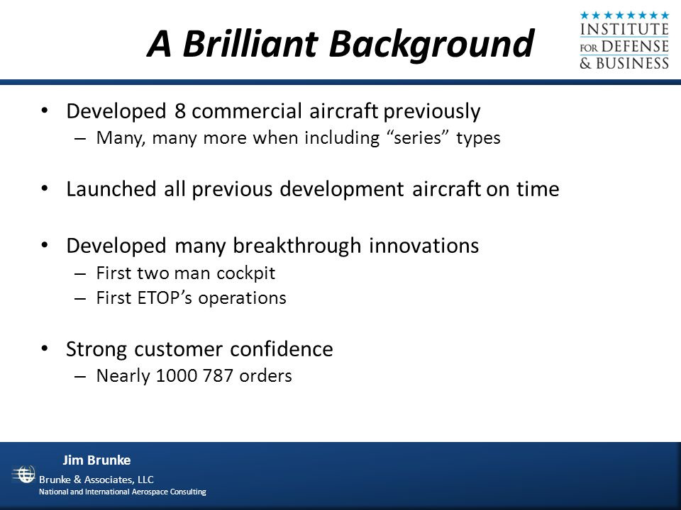 Jim Brunke Brunke & Associates, LLC National and International Aerospace Consulting A Great Plan Known Technologies Integrated Product Teams Lean Implementation Production and Supply Chain Global Outsourcing Intellectual Capital Parts and Subassembly Process Oriented Culture Strong Past Performance