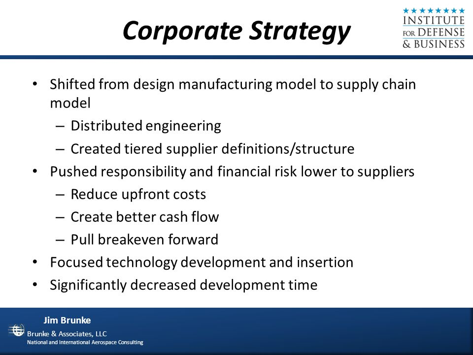 Jim Brunke Brunke & Associates, LLC National and International Aerospace Consulting Another Way to Look at the Big Levers Business Model Organization Technology Processes Supplier Interaction Centralized vs Decentralized Intellectual Capital Experience Relationships Organizational Influence Materials Tooling Facilities